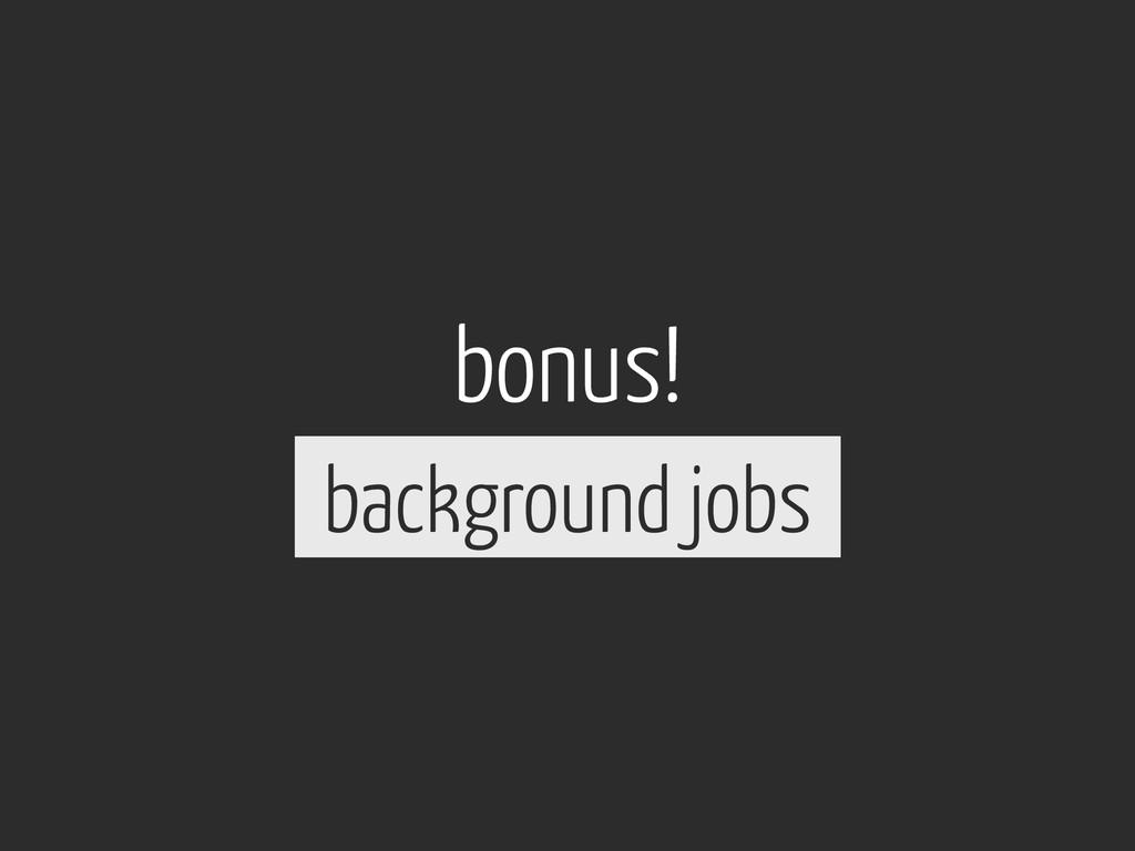 bonus! background jobs