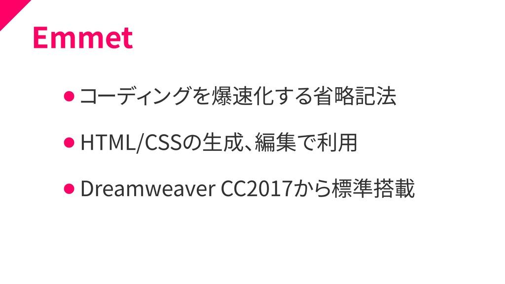 Emmet ⚫ コーディングを爆速化する省略記法 ⚫ HTML/CSSの生成、編集で利用 ⚫ ...