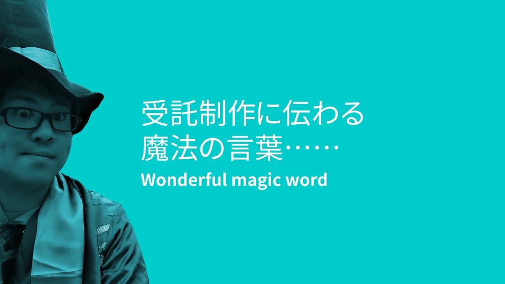 受託制作に伝わる 魔法の言葉…… Wonderful magic word