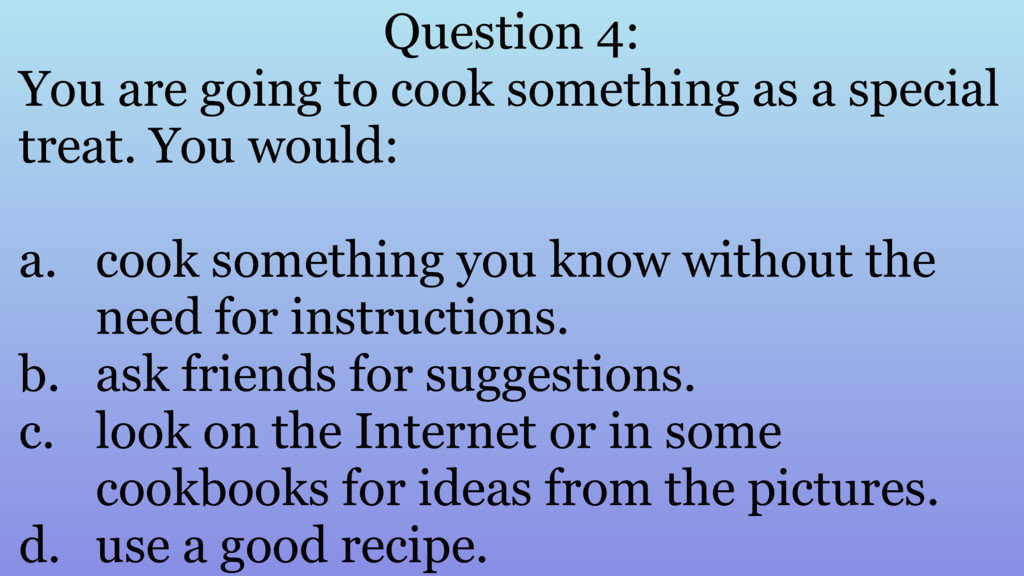 Question 4: You are going to cook something as ...