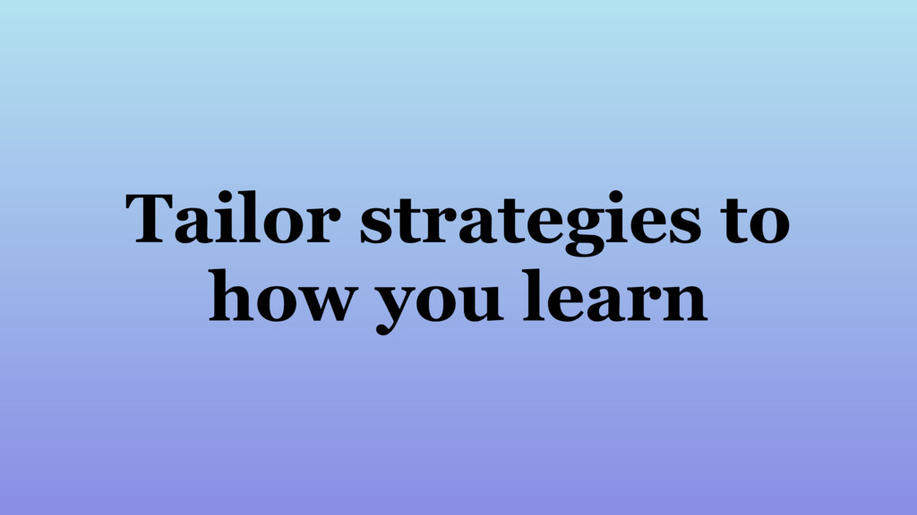 Tailor strategies to how you learn