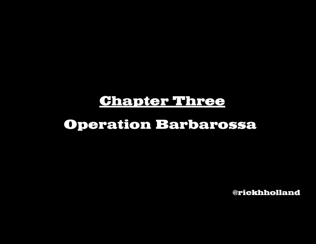 Chapter Three Operation Barbarossa @rickhholland