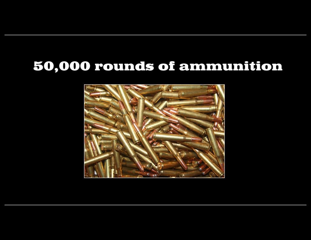 50,000 rounds of ammunition