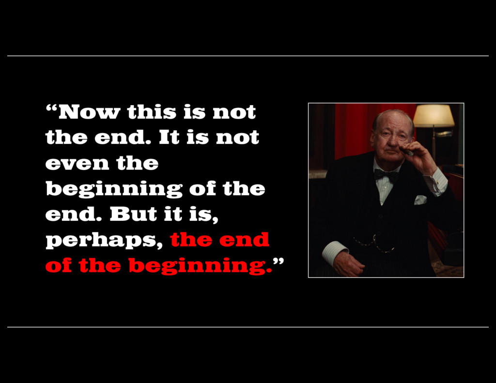 """""""Now this is not the end. It is not even the be..."""