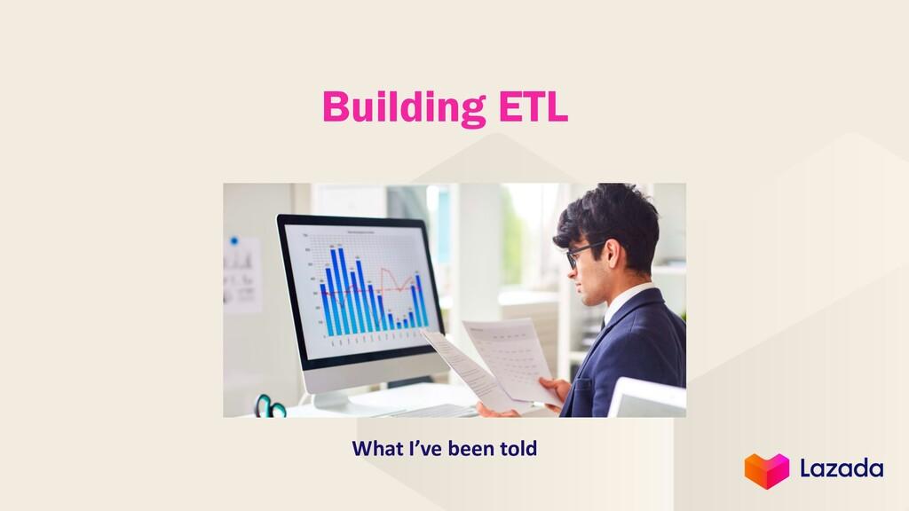 Building ETL What I've been told