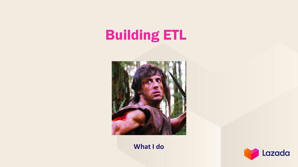 Building ETL What I do