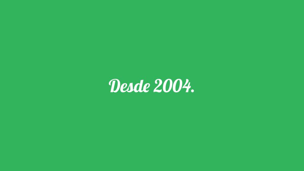 Desde 2004.