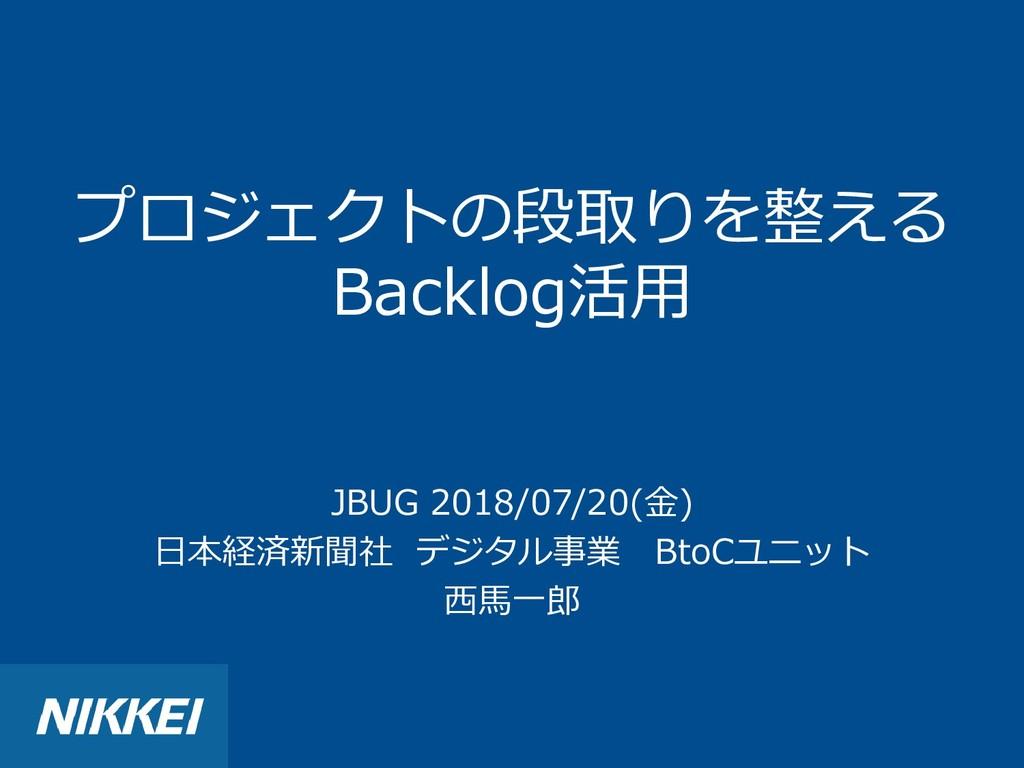 プロジェクトの段取りを整える Backlog活用 JBUG 2018/07/20(金) 日本経...