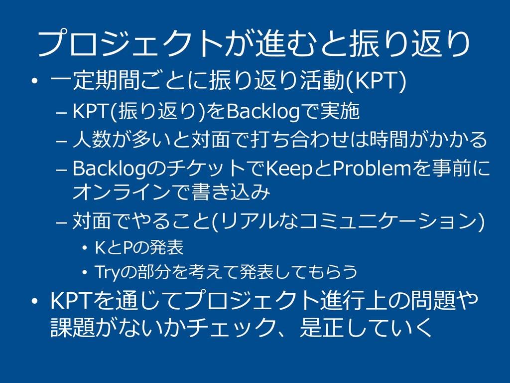 プロジェクトが進むと振り返り • 一定期間ごとに振り返り活動(KPT) – KPT(振り返り)...
