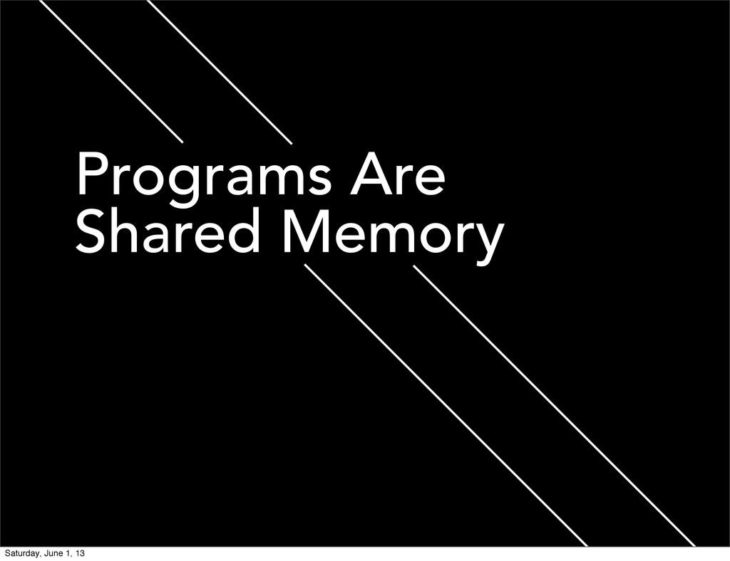 Programs Are Shared Memory Saturday, June 1, 13