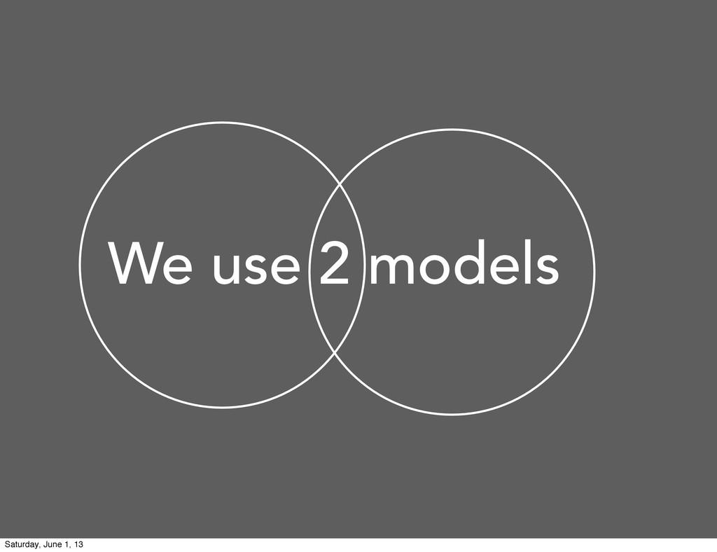 We use 2 models Saturday, June 1, 13