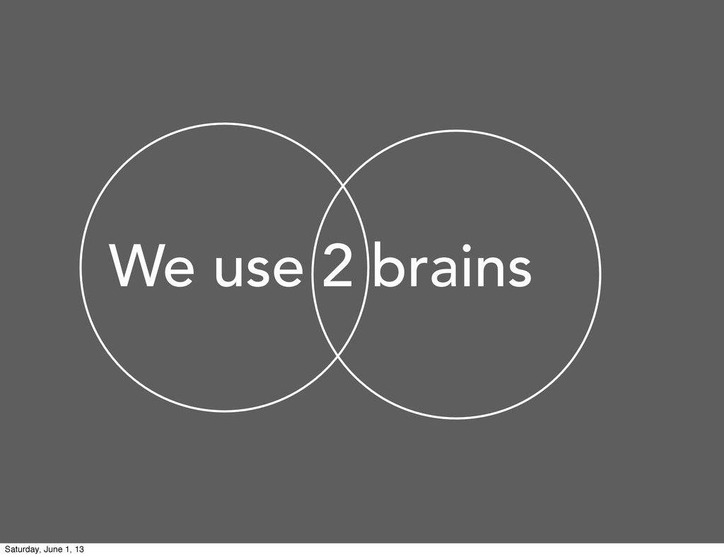 We use 2 brains Saturday, June 1, 13