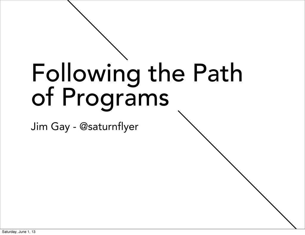 Following the Path of Programs Jim Gay - @satur...