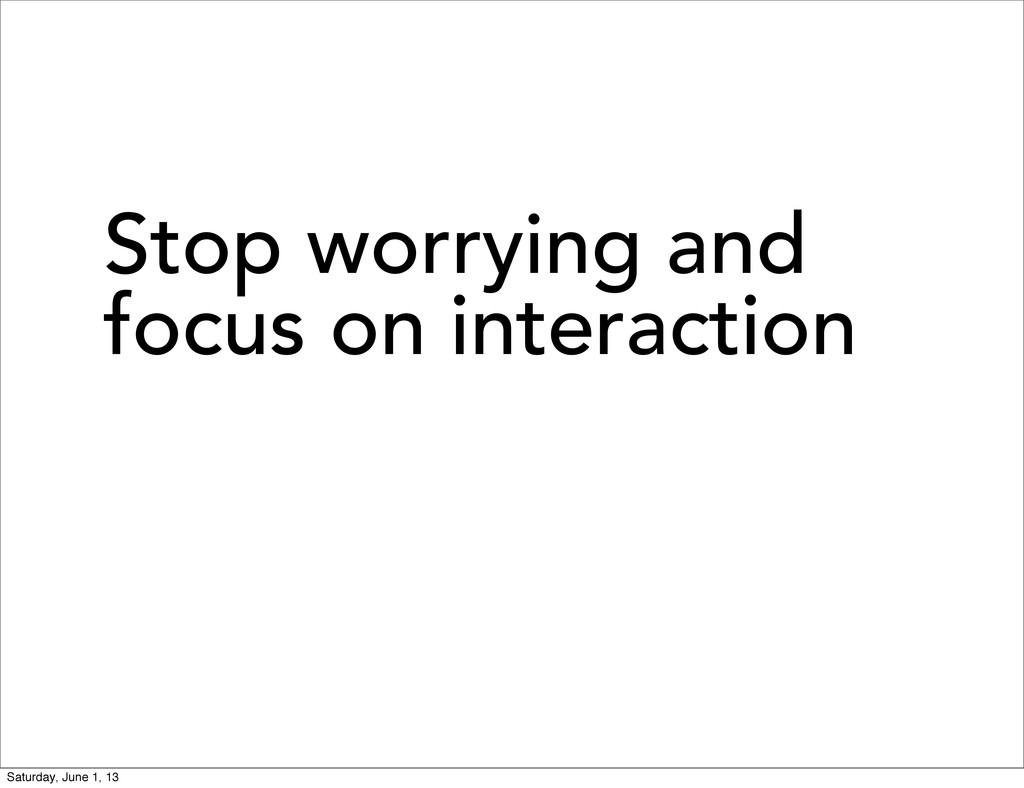 Stop worrying and focus on interaction Saturday...
