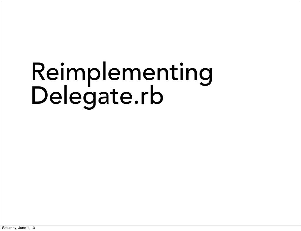 Reimplementing Delegate.rb Saturday, June 1, 13