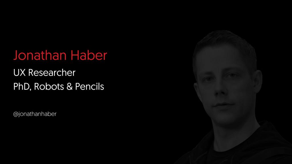 Jonathan Haber UX Researcher PhD, Robots & Penc...