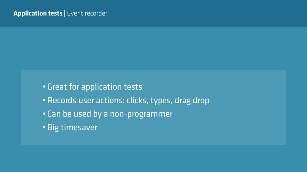 Application tests   Event recorder •Great for a...