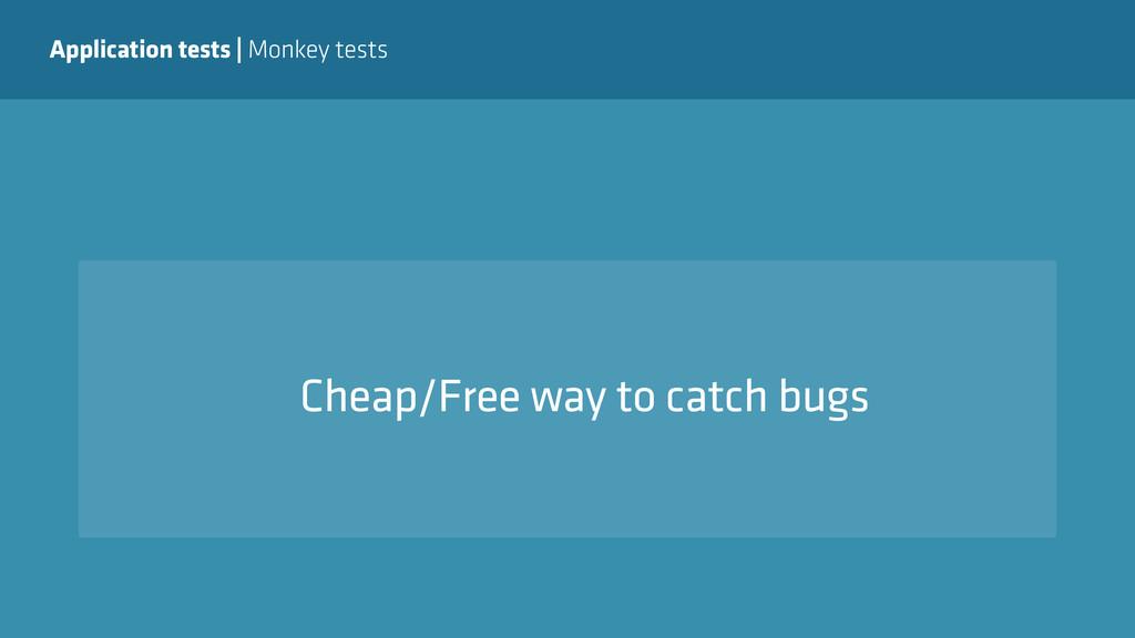 Application tests   Monkey tests Cheap/Free way...