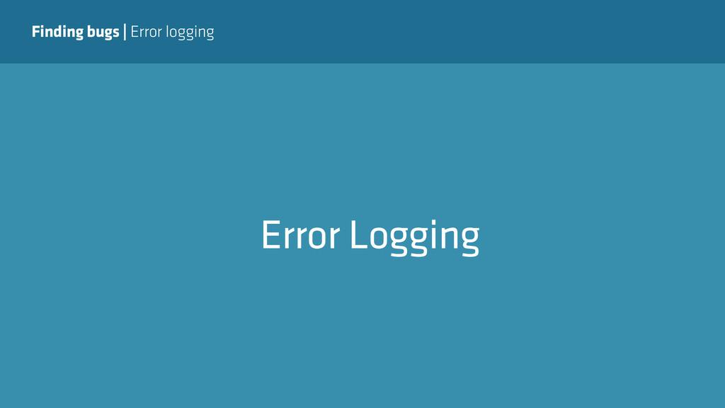 Finding bugs   Error logging Error Logging