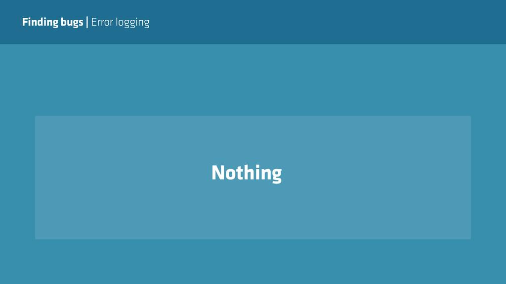 Finding bugs   Error logging Nothing