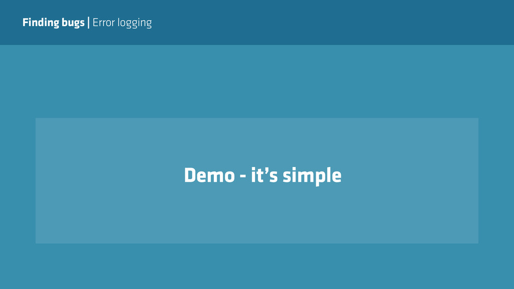 Finding bugs   Error logging Demo - it's simple
