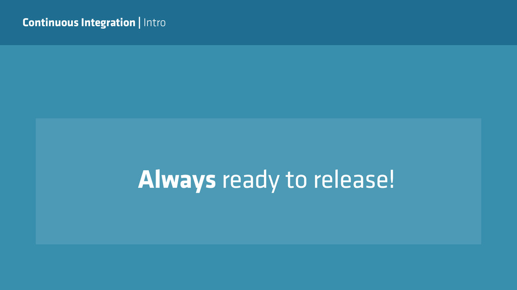 Continuous Integration   Intro Always ready to ...