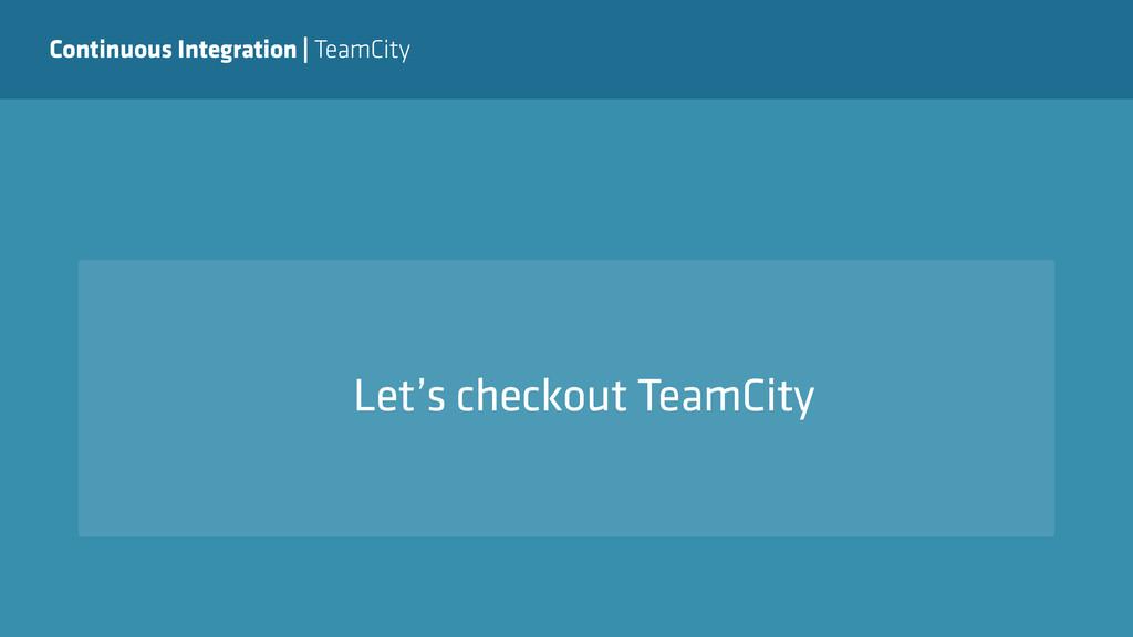 Continuous Integration   TeamCity Let's checkou...