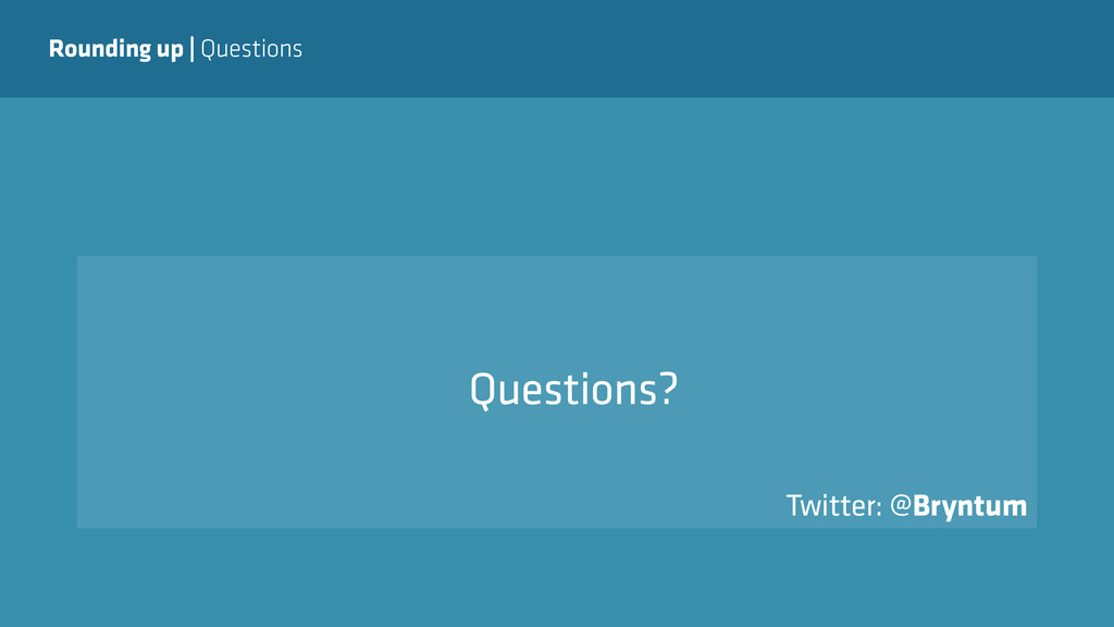 Rounding up   Questions Questions? Twitter: @Br...