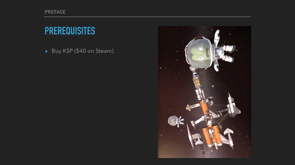 PREFACE PREREQUISITES ▸ Buy KSP ($40 on Steam)
