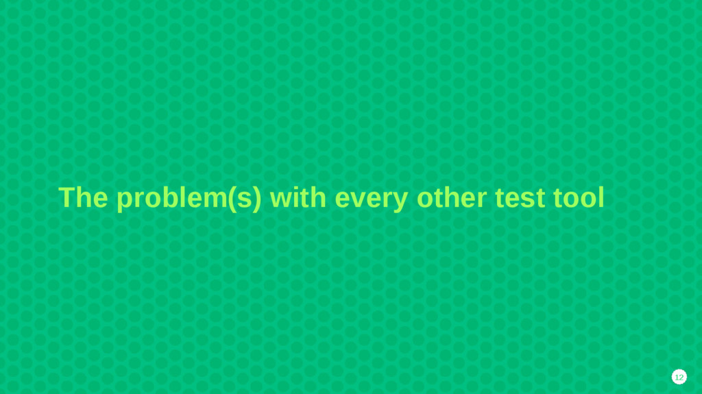 12 The problem(s) with every other test tool