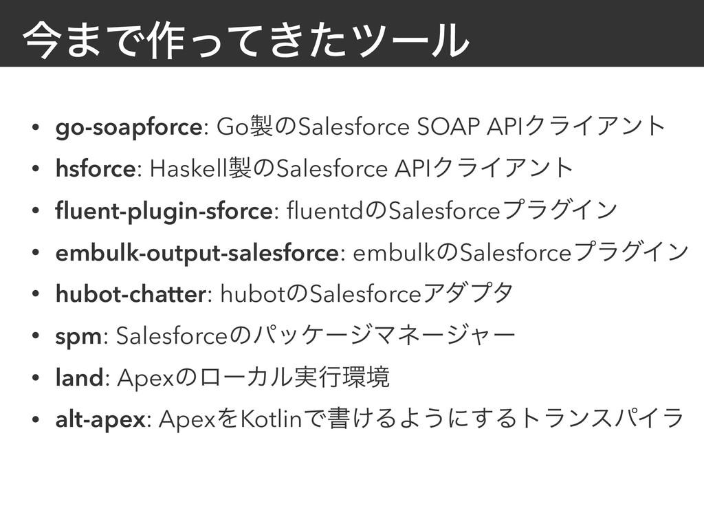 ࠓ·Ͱ࡞͖ͬͯͨπʔϧ • go-soapforce: GoͷSalesforce SOAP...