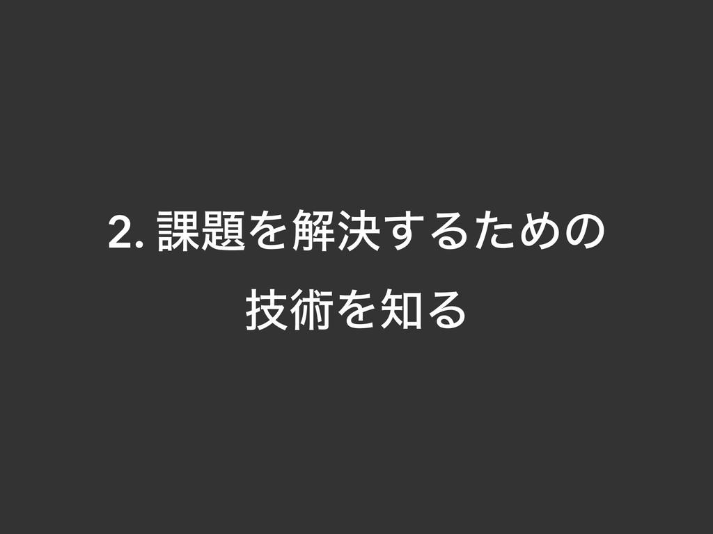 2. ՝Λղܾ͢ΔͨΊͷ ٕज़ΛΔ