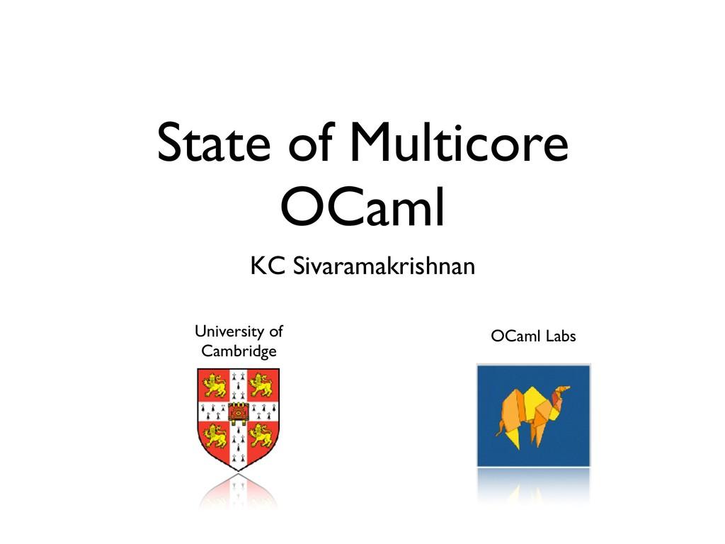 State of Multicore OCaml KC Sivaramakrishnan Un...