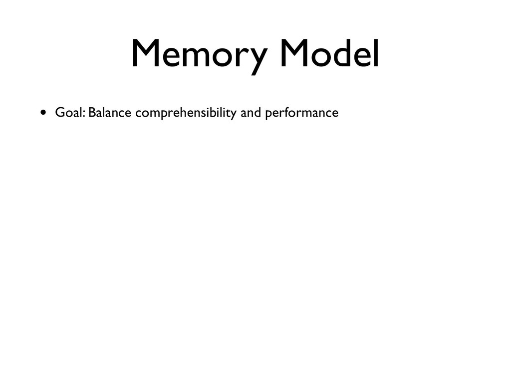 Memory Model • Goal: Balance comprehensibility ...