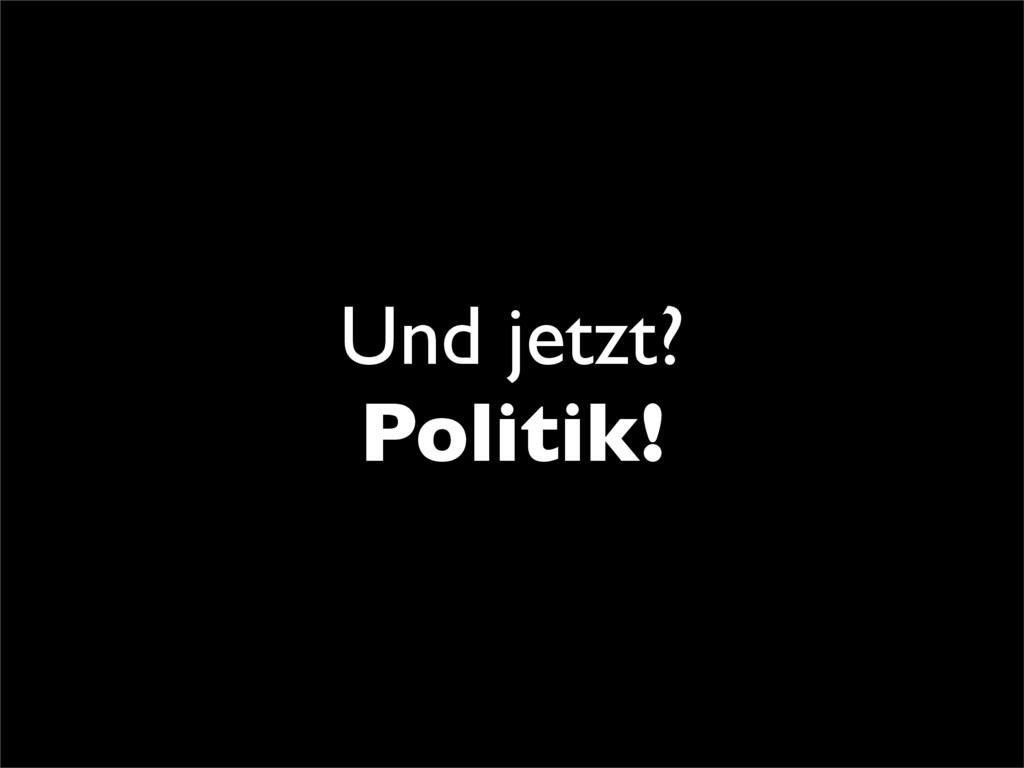Und jetzt? Politik!