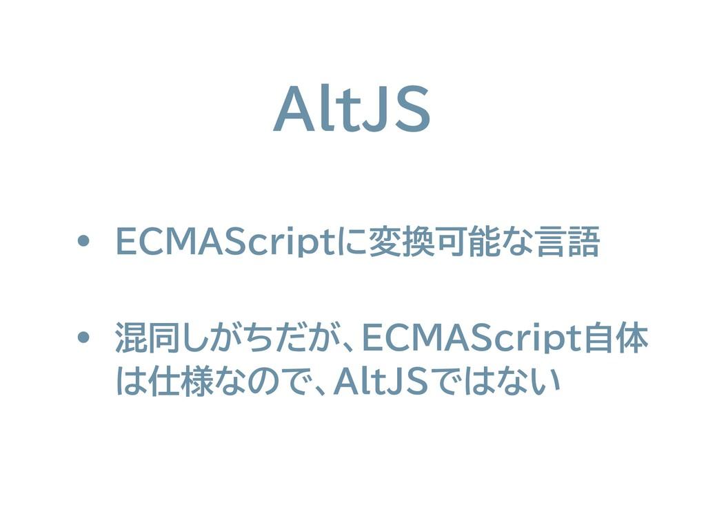 AltJS • ECMAScriptに変換可能な言語 • 混同しがちだが、ECMAScript...