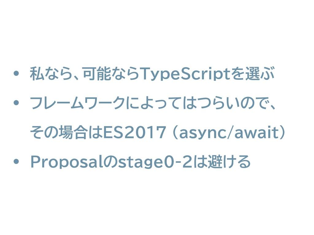 • 私なら、可能ならTypeScriptを選ぶ • フレームワークによってはつらいので、 そ...