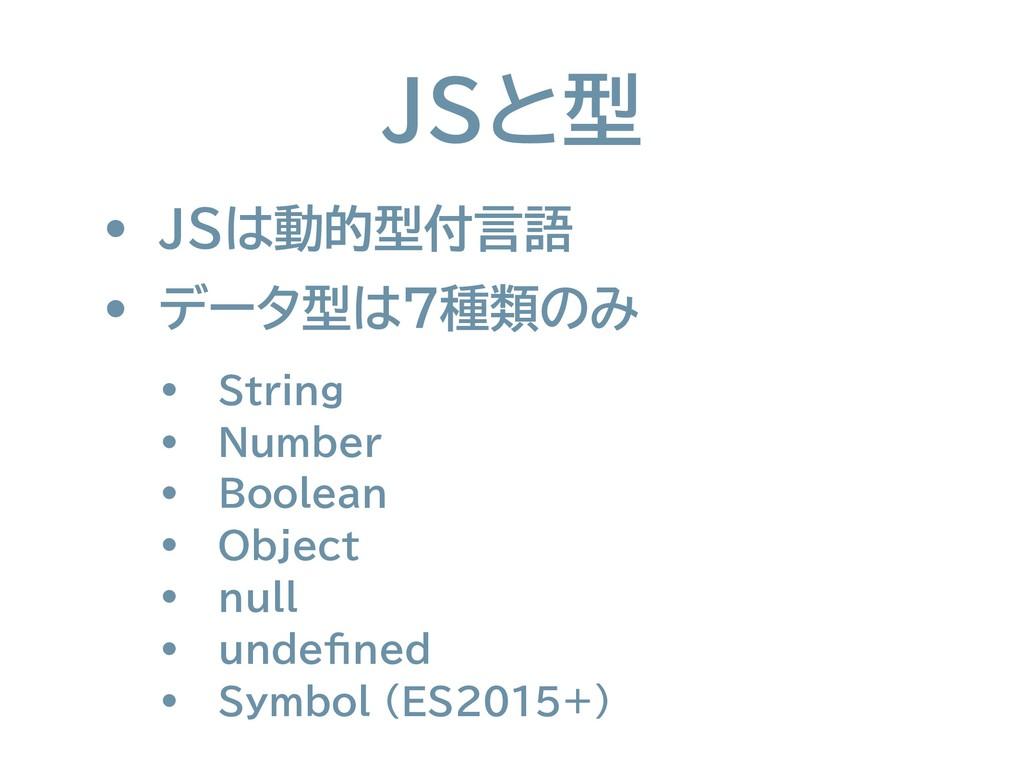 JSと型 • JSは動的型付言語 • データ型は7種類のみ • String • Number...