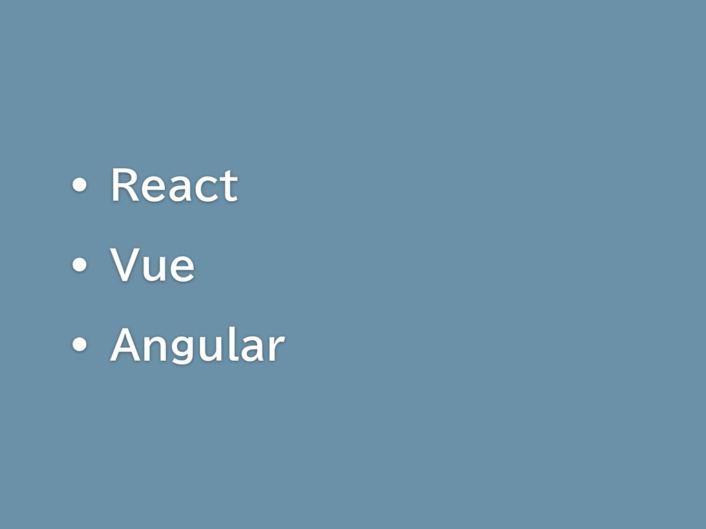 • React • Vue • Angular