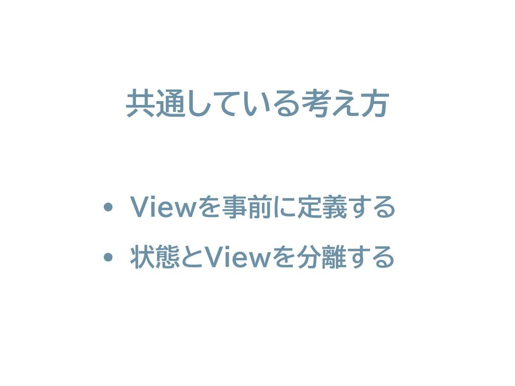 • Viewを事前に定義する • 状態とViewを分離する 共通している考え方