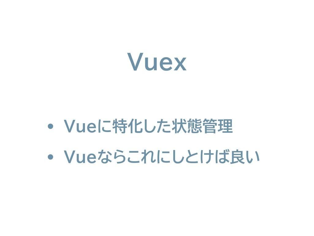 • Vueに特化した状態管理 • Vueならこれにしとけば良い Vuex