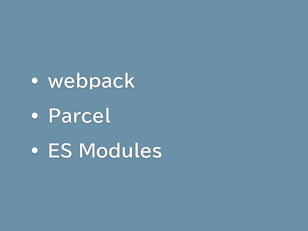 • webpack • Parcel • ES Modules