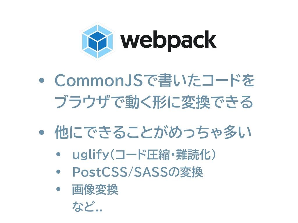 • CommonJSで書いたコードを ブラウザで動く形に変換できる • 他にできることがめっ...