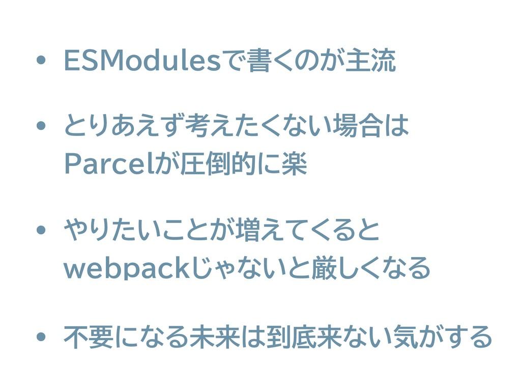 • ESModulesで書くのが主流 • やりたいことが増えてくると webpackじゃない...