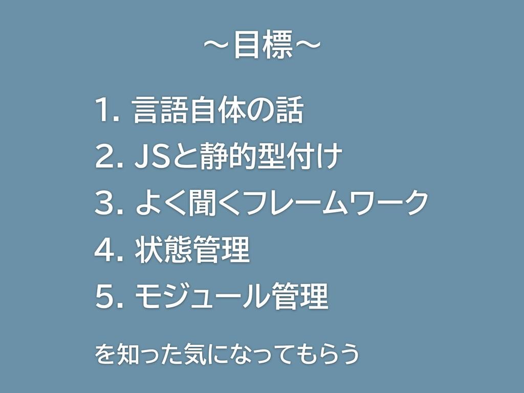 〜目標〜 1. 言語自体の話 2. JSと静的型付け 3. よく聞くフレームワーク 4. 状態...