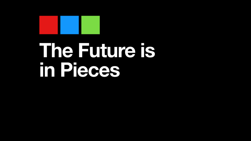 The Future is in Pieces