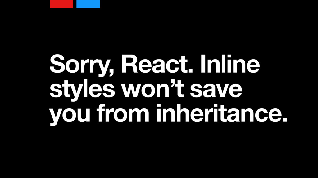 Sorry, React. Inline styles won't save you from...