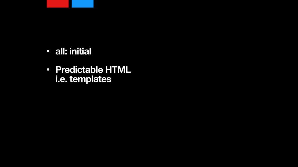 • all: initial • Predictable HTML i.e. templa...