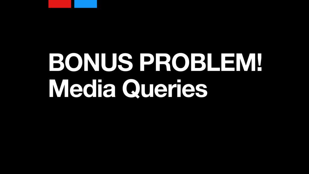 BONUS PROBLEM! Media Queries