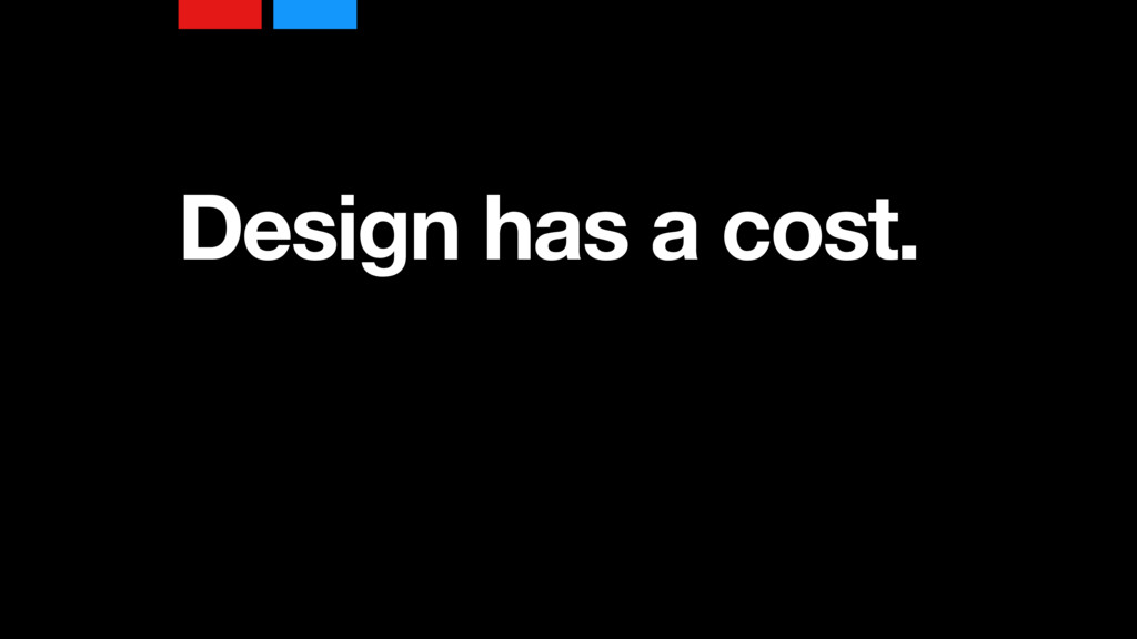 Design has a cost.